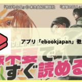 マンガアプリ「マンガebookjapan」で読めるおすすめ漫画、使い方、クチコミを徹底レビュー